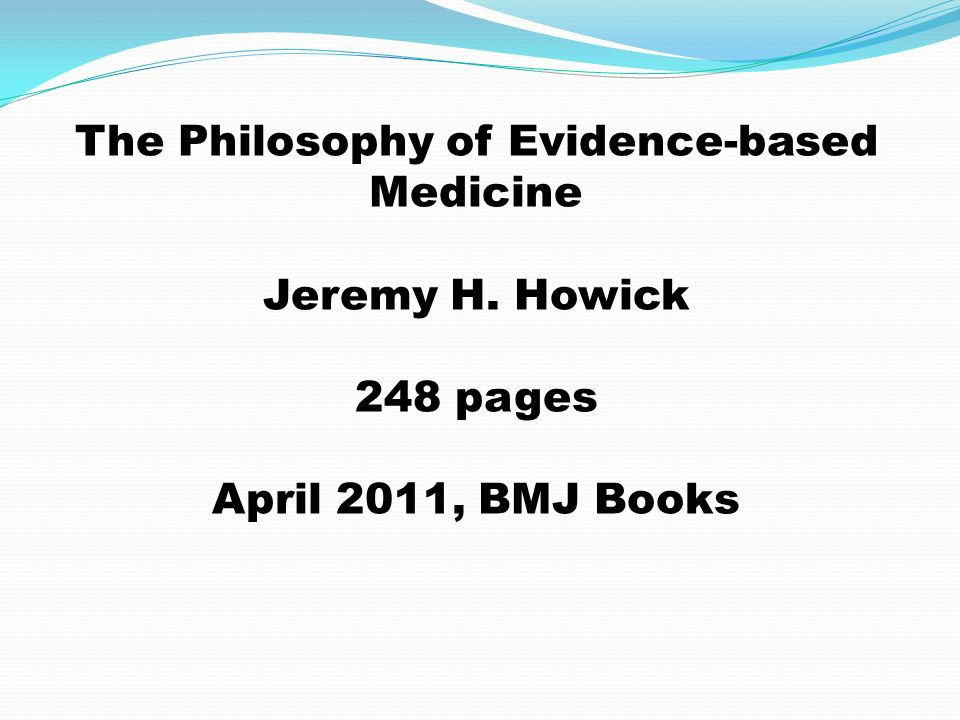 The Philosophy of Evidence-based Medicine Jeremy H. Howick 248 pages April 2011, BMJ Books