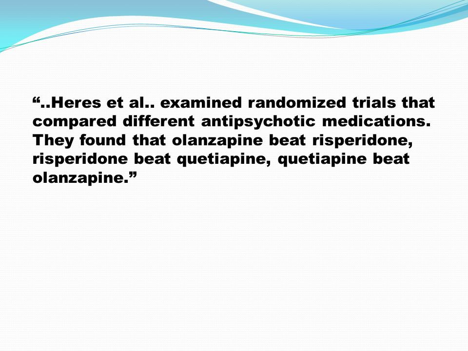 """..Heres et al.. examined randomized trials that compared different antipsychotic medications. They found that olanzapine beat risperidone, risperidon"