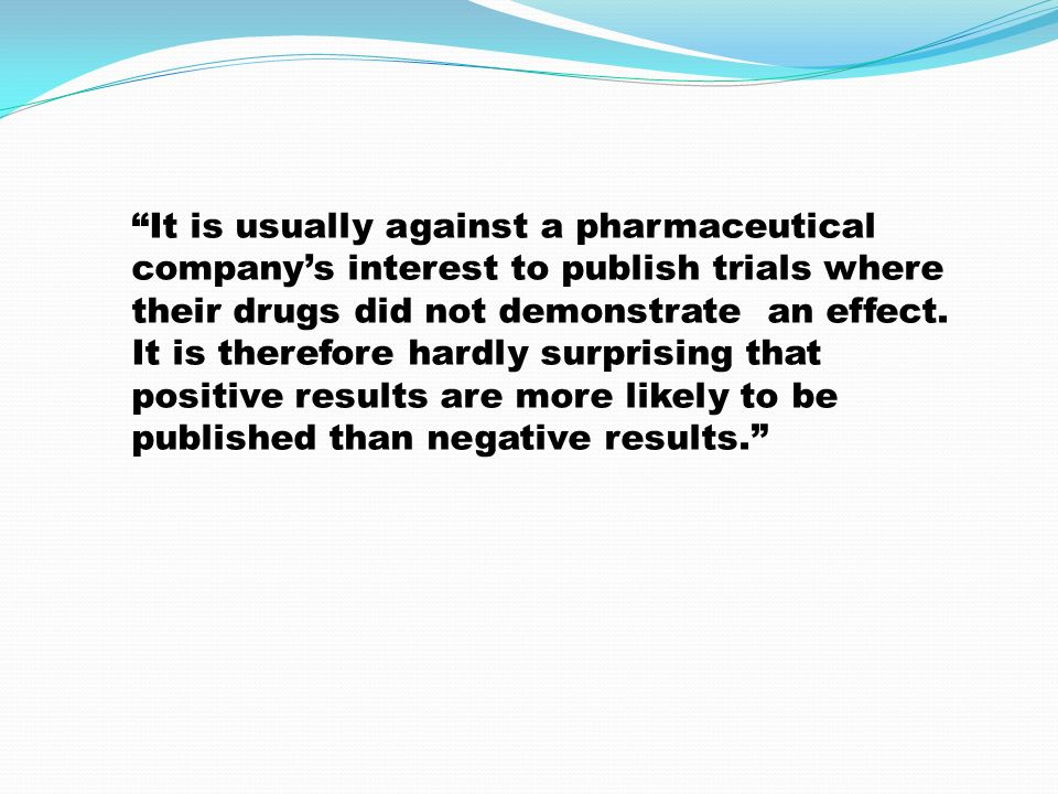 """It is usually against a pharmaceutical company's interest to publish trials where their drugs did not demonstrate an effect. It is therefore hardly s"