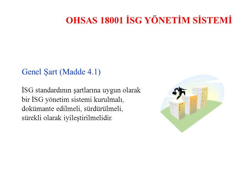 OHSAS 18001 İSG YÖNETİM SİSTEMİ Genel Şart (Madde 4.1) İSG standardının şartlarına uygun olarak bir İSG yönetim sistemi kurulmalı, dokümante edilmeli,