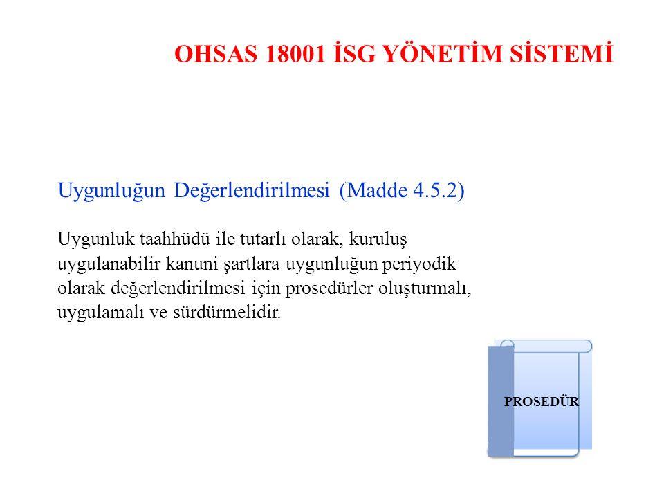 OHSAS 18001 İSG YÖNETİM SİSTEMİ Uygunluğun Değerlendirilmesi (Madde 4.5.2) Uygunluk taahhüdü ile tutarlı olarak, kuruluş uygulanabilir kanuni şartlara