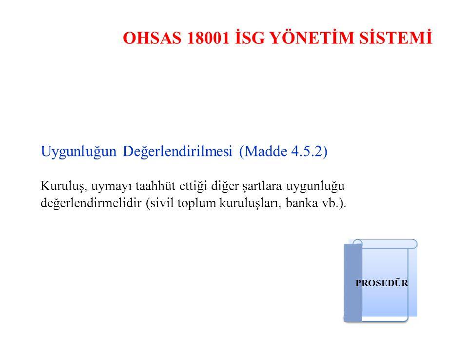 OHSAS 18001 İSG YÖNETİM SİSTEMİ Uygunluğun Değerlendirilmesi (Madde 4.5.2) Kuruluş, uymayı taahhüt ettiği diğer şartlara uygunluğu değerlendirmelidir