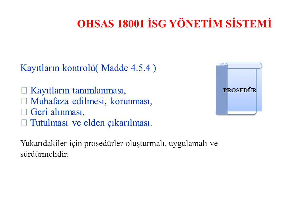 OHSAS 18001 İSG YÖNETİM SİSTEMİ Kayıtların kontrolü( Madde 4.5.4 )  Kayıtların tanımlanması, PROSEDÜR  Muhafaza edilmesi, korunması,  Geri alınması