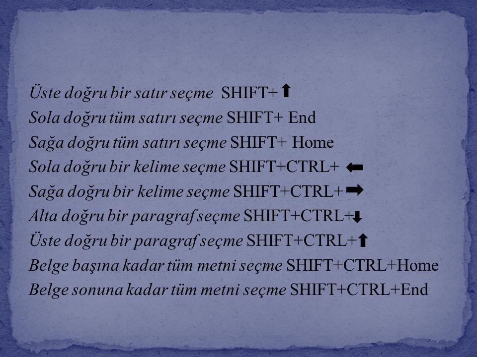 Üste doğru bir satır seçme SHIFT+ Sola doğru tüm satırı seçme SHIFT+ End Sağa doğru tüm satırı seçme SHIFT+ Home Sola doğru bir kelime seçme SHIFT+CTR