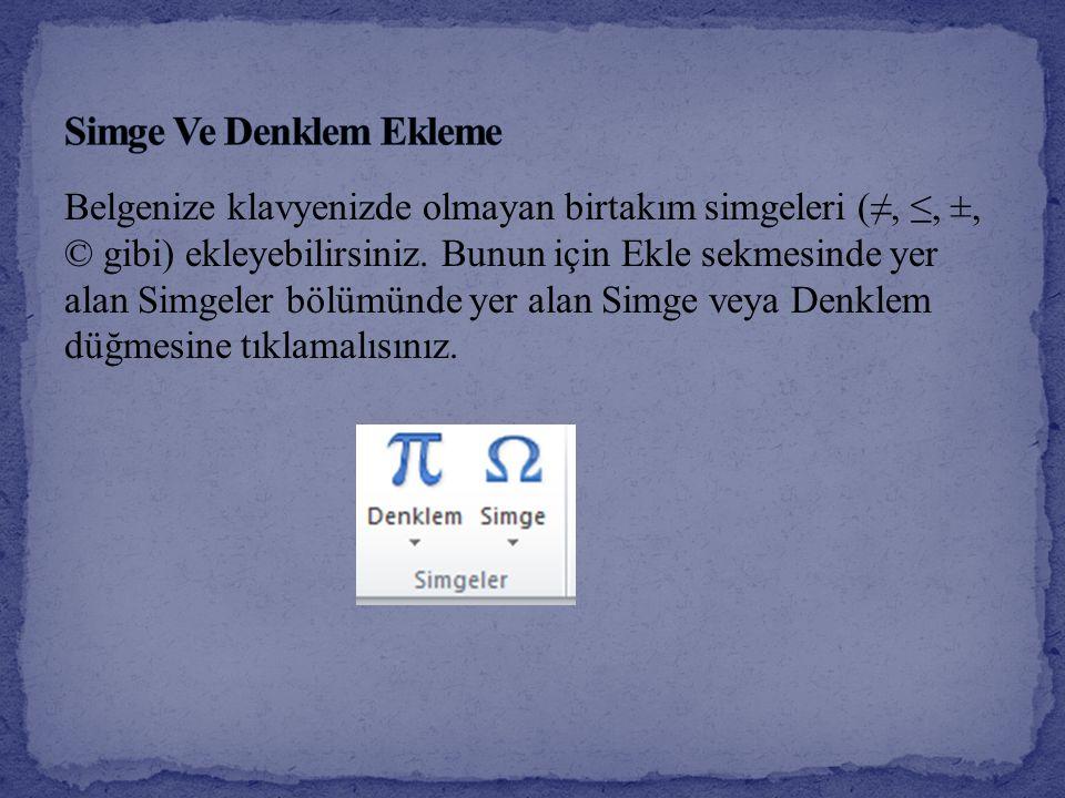 Belgenize klavyenizde olmayan birtakım simgeleri (≠, ≤, ±, © gibi) ekleyebilirsiniz. Bunun için Ekle sekmesinde yer alan Simgeler bölümünde yer alan S