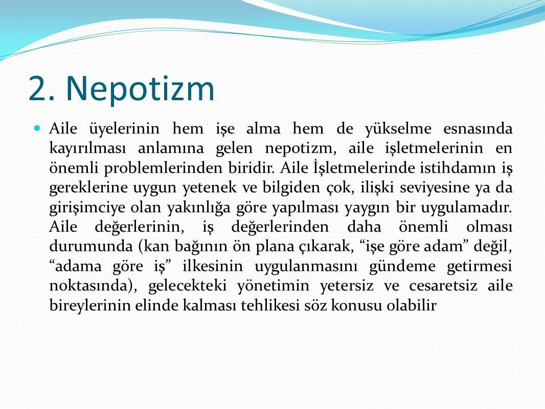 2. Nepotizm Aile üyelerinin hem işe alma hem de yükselme esnasında kayırılması anlamına gelen nepotizm, aile işletmelerinin en önemli problemlerinden