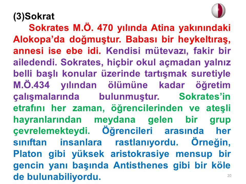 (3)Sokrat Sokrates M.Ö. 470 yılında Atina yakınındaki Alokopa'da doğmuştur. Babası bir heykeltıraş, annesi ise ebe idi. Kendisi mütevazı, fakir bir ai
