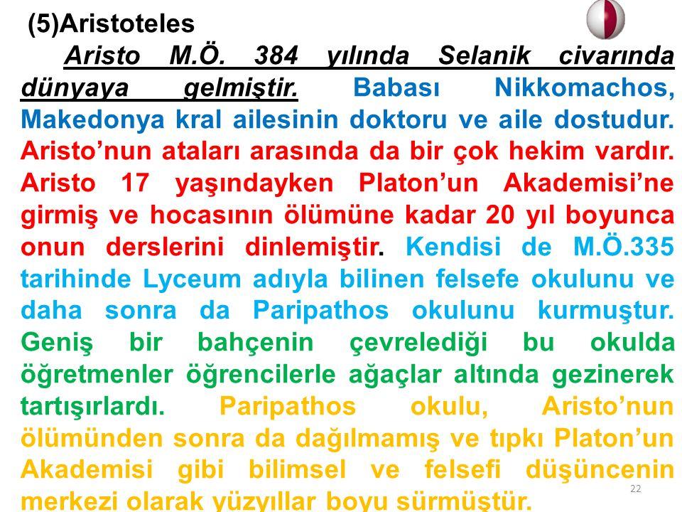 (5)Aristoteles Aristo M.Ö. 384 yılında Selanik civarında dünyaya gelmiştir. Babası Nikkomachos, Makedonya kral ailesinin doktoru ve aile dostudur. Ari