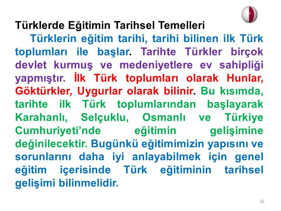 Türklerde Eğitimin Tarihsel Temelleri Türklerin eğitim tarihi, tarihi bilinen ilk Türk toplumları ile başlar. Tarihte Türkler birçok devlet kurmuş ve