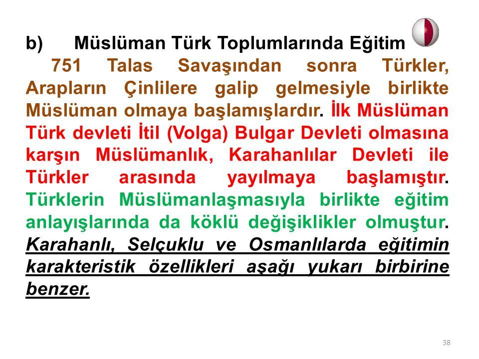 b) Müslüman Türk Toplumlarında Eğitim 751 Talas Savaşından sonra Türkler, Arapların Çinlilere galip gelmesiyle birlikte Müslüman olmaya başlamışlardır.