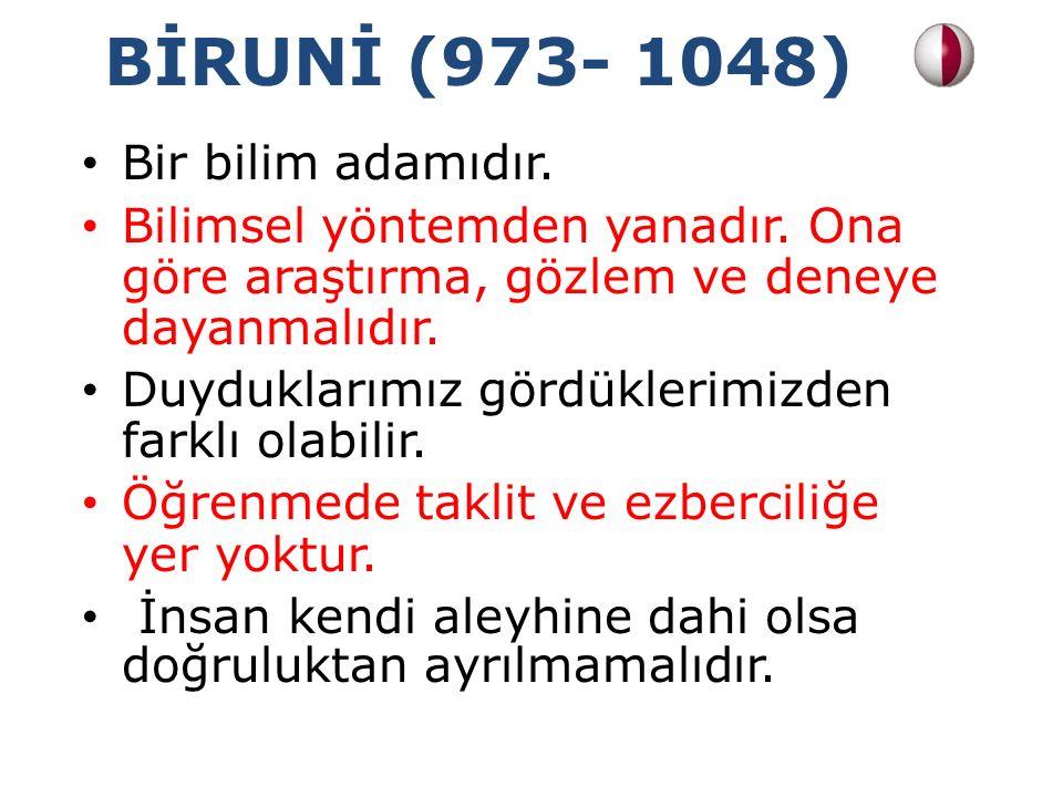 BİRUNİ (973- 1048) Bir bilim adamıdır. Bilimsel yöntemden yanadır. Ona göre araştırma, gözlem ve deneye dayanmalıdır. Duyduklarımız gördüklerimizden f