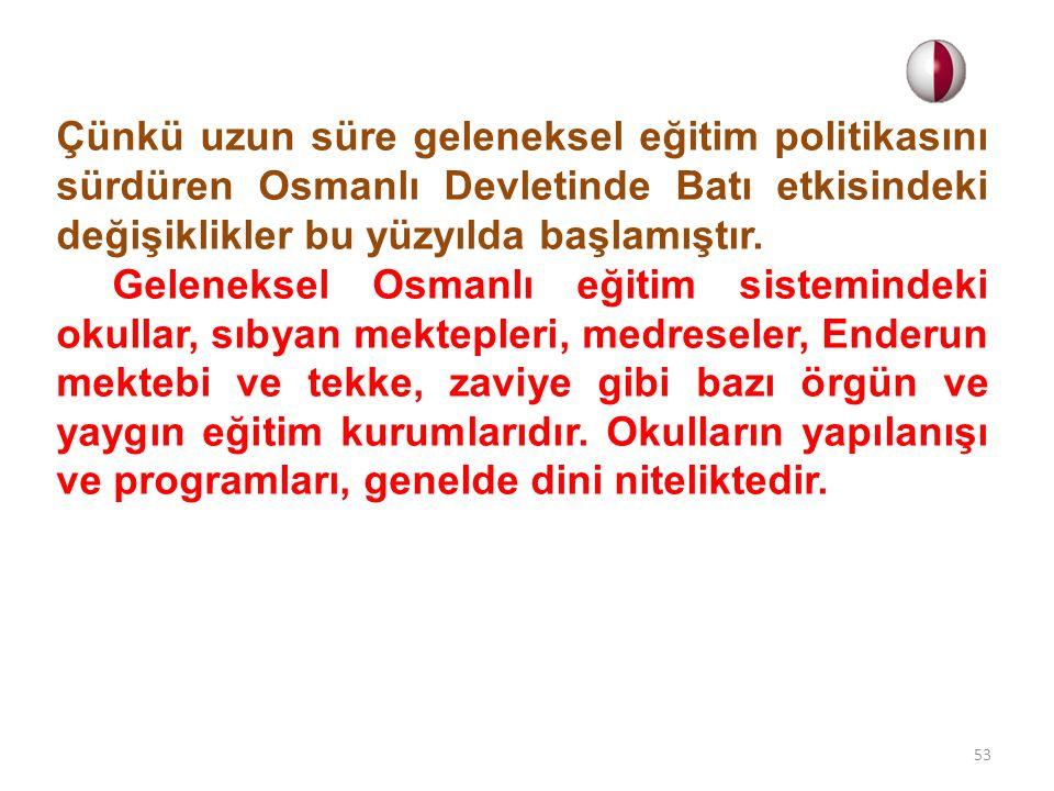 Çünkü uzun süre geleneksel eğitim politikasını sürdüren Osmanlı Devletinde Batı etkisindeki değişiklikler bu yüzyılda başlamıştır. Geleneksel Osmanlı