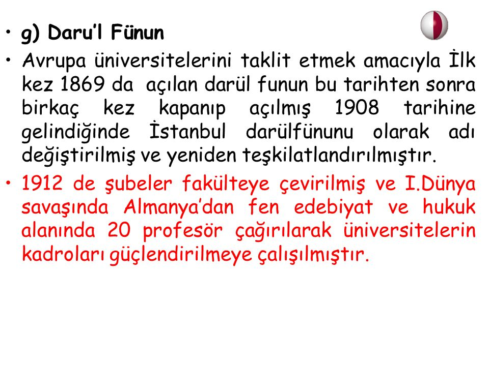 g) Daru'l Fünun Avrupa üniversitelerini taklit etmek amacıyla İlk kez 1869 da açılan darül funun bu tarihten sonra birkaç kez kapanıp açılmış 1908 tarihine gelindiğinde İstanbul darülfünunu olarak adı değiştirilmiş ve yeniden teşkilatlandırılmıştır.