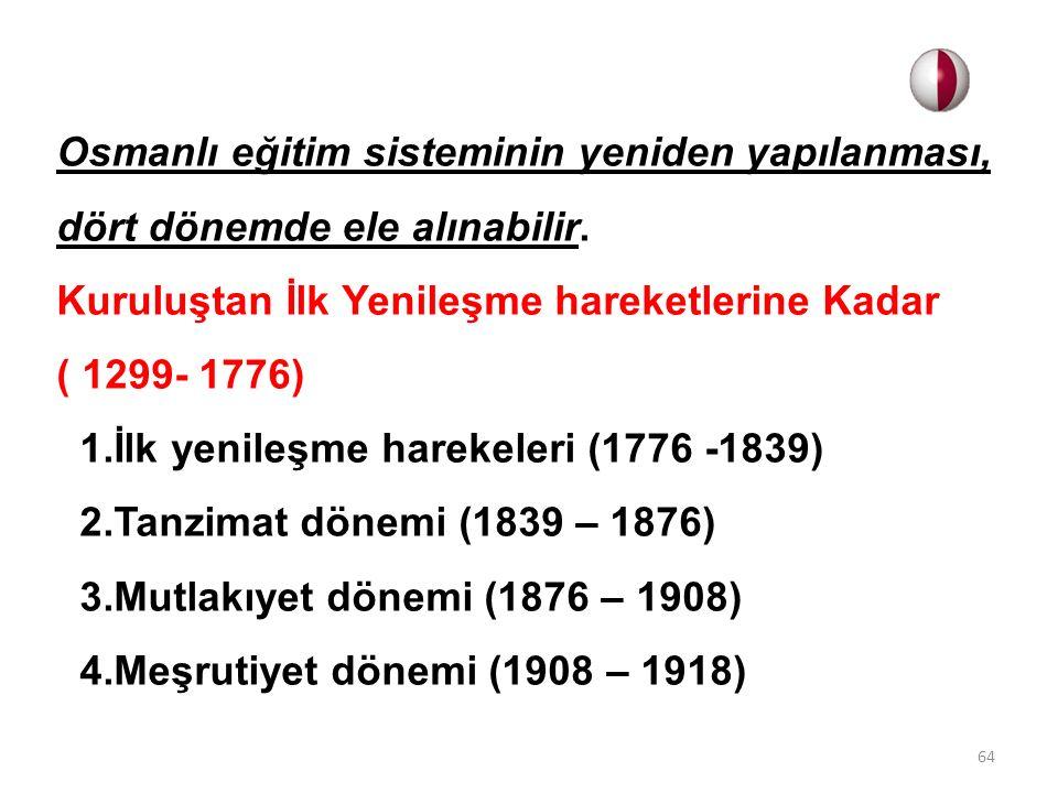 Osmanlı eğitim sisteminin yeniden yapılanması, dört dönemde ele alınabilir. Kuruluştan İlk Yenileşme hareketlerine Kadar ( 1299- 1776) 1.İlk yenileşme