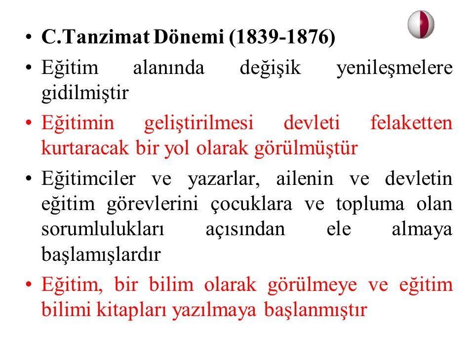 C.Tanzimat Dönemi (1839-1876) Eğitim alanında değişik yenileşmelere gidilmiştir Eğitimin geliştirilmesi devleti felaketten kurtaracak bir yol olarak g