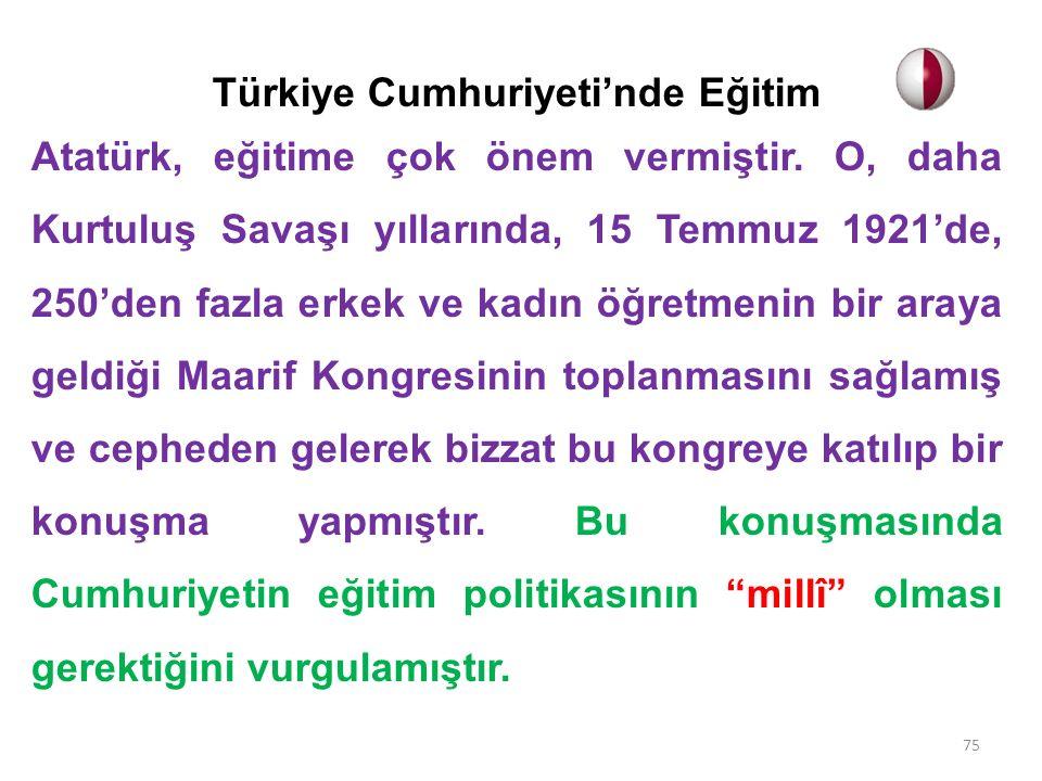 Türkiye Cumhuriyeti'nde Eğitim Atatürk, eğitime çok önem vermiştir. O, daha Kurtuluş Savaşı yıllarında, 15 Temmuz 1921'de, 250'den fazla erkek ve kadı