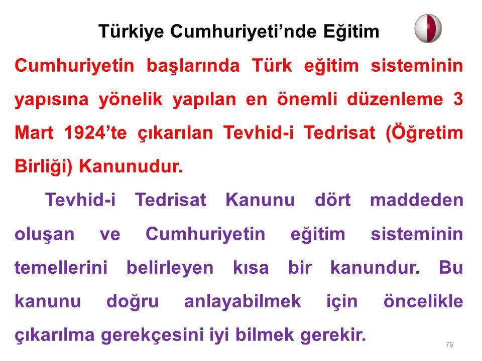 Türkiye Cumhuriyeti'nde Eğitim Cumhuriyetin başlarında Türk eğitim sisteminin yapısına yönelik yapılan en önemli düzenleme 3 Mart 1924'te çıkarılan Tevhid-i Tedrisat (Öğretim Birliği) Kanunudur.