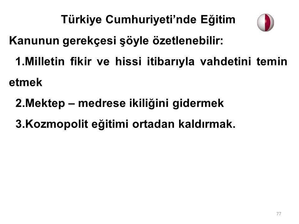 Türkiye Cumhuriyeti'nde Eğitim Kanunun gerekçesi şöyle özetlenebilir: 1.Milletin fikir ve hissi itibarıyla vahdetini temin etmek 2.Mektep – medrese ik