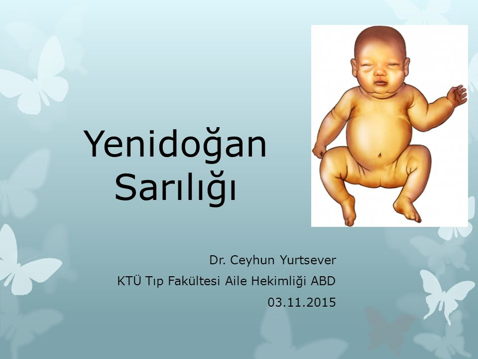 Yenidoğan Sarılığı Dr. Ceyhun Yurtsever KTÜ Tıp Fakültesi Aile Hekimliği ABD 03.11.2015