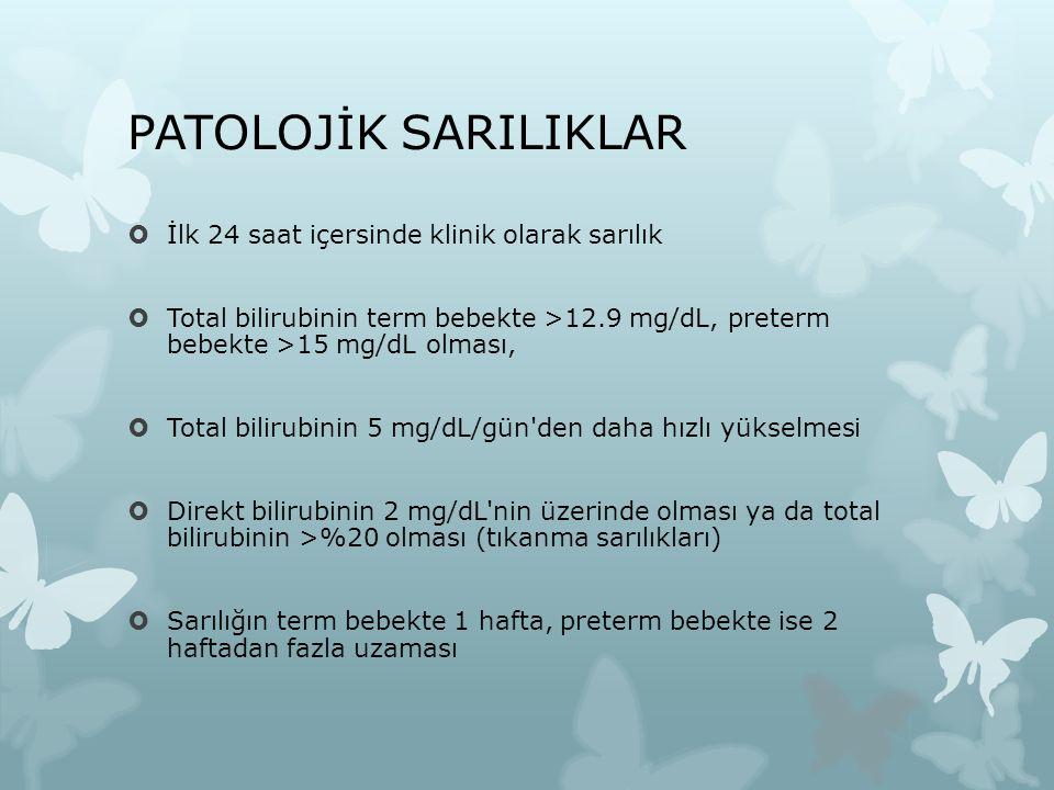 PATOLOJİK SARILIKLAR  İlk 24 saat içersinde klinik olarak sarılık  Total bilirubinin term bebekte >12.9 mg/dL, preterm bebekte >15 mg/dL olması,  T