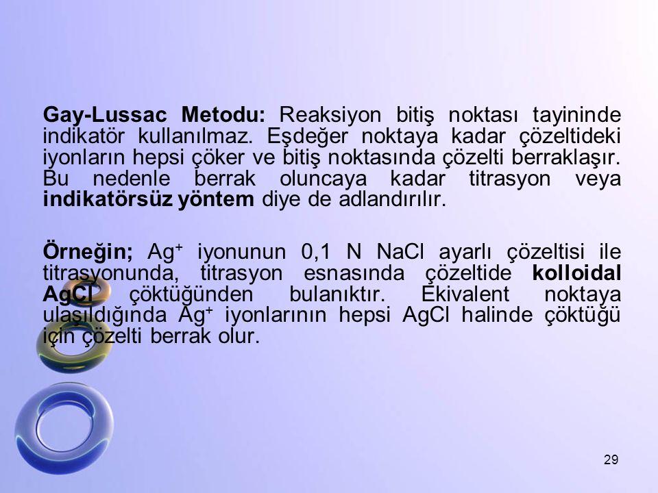 Gay-Lussac Metodu: Reaksiyon bitiş noktası tayininde indikatör kullanılmaz. Eşdeğer noktaya kadar çözeltideki iyonların hepsi çöker ve bitiş noktasınd