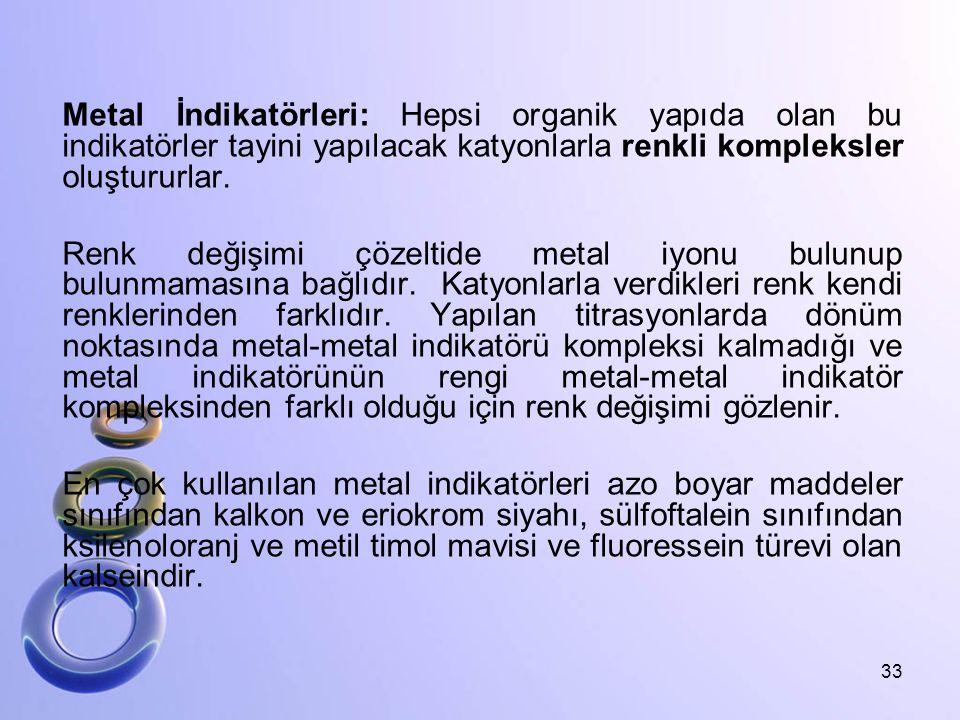 Metal İndikatörleri: Hepsi organik yapıda olan bu indikatörler tayini yapılacak katyonlarla renkli kompleksler oluştururlar. Renk değişimi çözeltide m