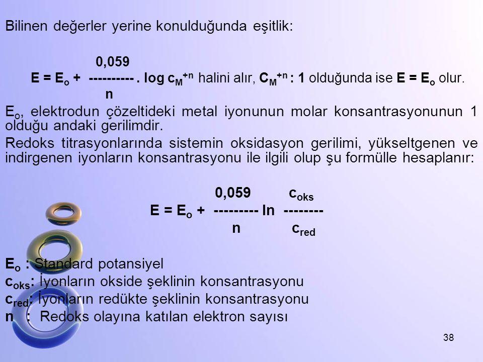 Bilinen değerler yerine konulduğunda eşitlik: 0,059 E = E o + ----------. log c M +n halini alır, C M +n : 1 olduğunda ise E = E o olur. n E o, elektr
