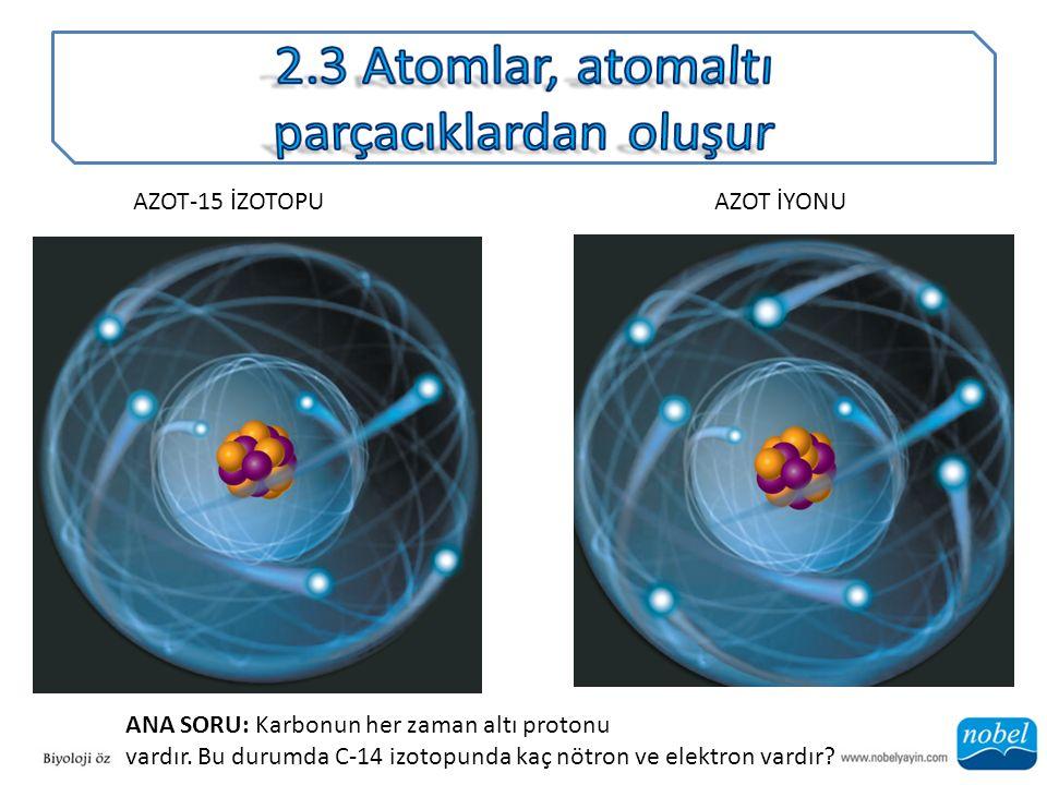 AZOT-15 İZOTOPUAZOT İYONU ANA SORU: Karbonun her zaman altı protonu vardır. Bu durumda C-14 izotopunda kaç nötron ve elektron vardır?