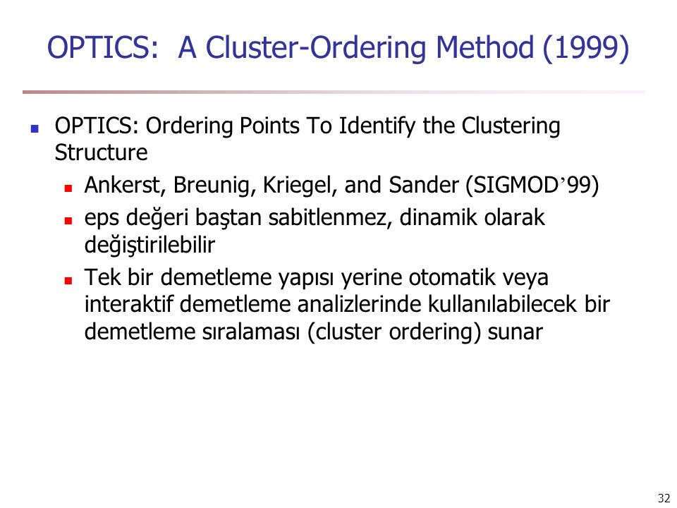 32 OPTICS: A Cluster-Ordering Method (1999) OPTICS: Ordering Points To Identify the Clustering Structure Ankerst, Breunig, Kriegel, and Sander (SIGMOD