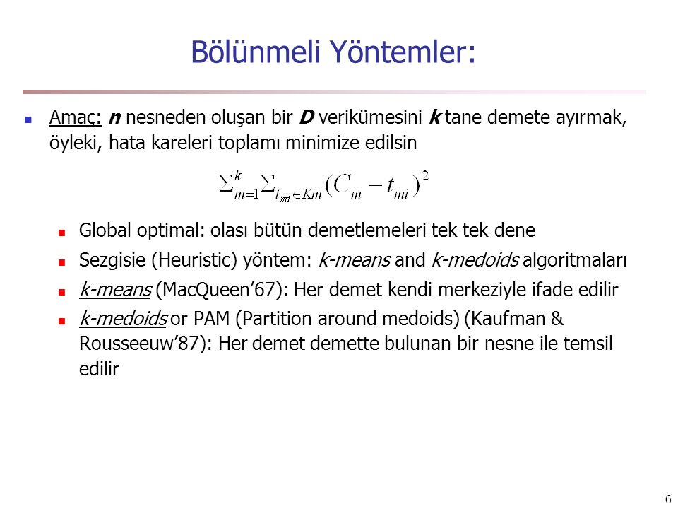 6 Bölünmeli Yöntemler: Amaç: n nesneden oluşan bir D verikümesini k tane demete ayırmak, öyleki, hata kareleri toplamı minimize edilsin Global optimal: olası bütün demetlemeleri tek tek dene Sezgisie (Heuristic) yöntem: k-means and k-medoids algoritmaları k-means (MacQueen'67): Her demet kendi merkeziyle ifade edilir k-medoids or PAM (Partition around medoids) (Kaufman & Rousseeuw'87): Her demet demette bulunan bir nesne ile temsil edilir