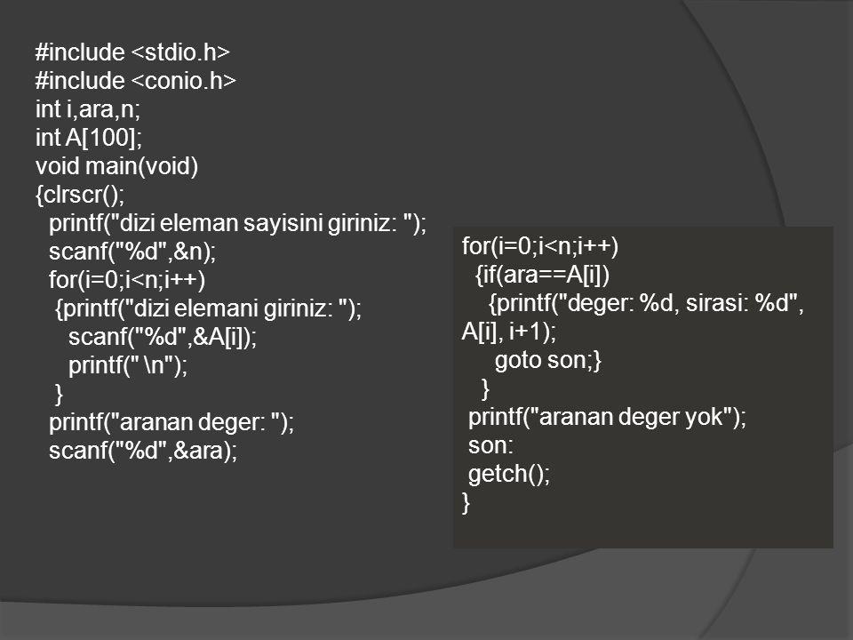 #include int i,ara,n; int A[100]; void main(void) {clrscr(); printf( dizi eleman sayisini giriniz: ); scanf( %d ,&n); for(i=0;i<n;i++) {printf( dizi elemani giriniz: ); scanf( %d ,&A[i]); printf( \n ); } printf( aranan deger: ); scanf( %d ,&ara); for(i=0;i<n;i++) {if(ara==A[i]) {printf( deger: %d, sirasi: %d , A[i], i+1); goto son;} } printf( aranan deger yok ); son: getch(); }