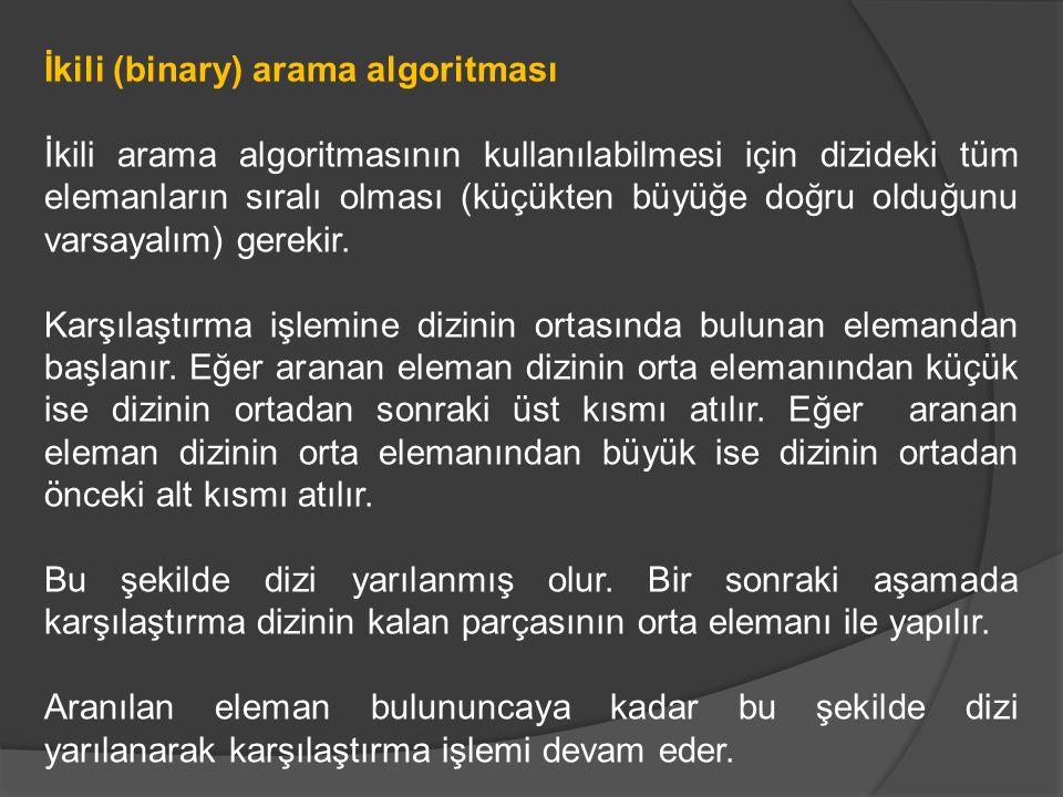 İkili (binary) arama algoritması İkili arama algoritmasının kullanılabilmesi için dizideki tüm elemanların sıralı olması (küçükten büyüğe doğru olduğunu varsayalım) gerekir.