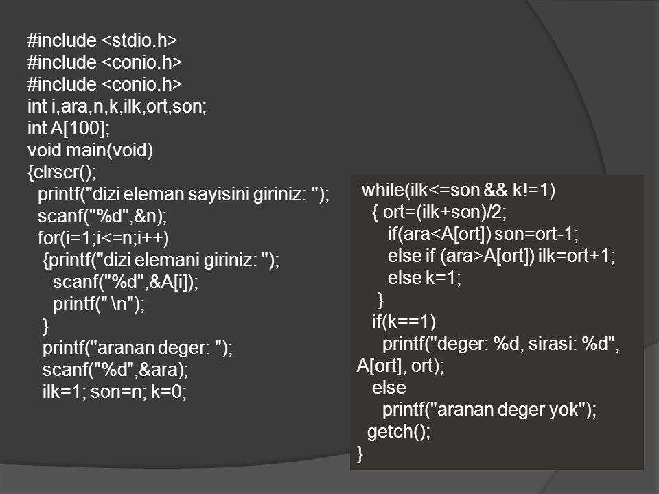 #include int i,ara,n,k,ilk,ort,son; int A[100]; void main(void) {clrscr(); printf( dizi eleman sayisini giriniz: ); scanf( %d ,&n); for(i=1;i<=n;i++) {printf( dizi elemani giriniz: ); scanf( %d ,&A[i]); printf( \n ); } printf( aranan deger: ); scanf( %d ,&ara); ilk=1; son=n; k=0; while(ilk<=son && k!=1) { ort=(ilk+son)/2; if(ara<A[ort]) son=ort-1; else if (ara>A[ort]) ilk=ort+1; else k=1; } if(k==1) printf( deger: %d, sirasi: %d , A[ort], ort); else printf( aranan deger yok ); getch(); }