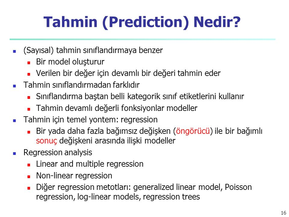 Tahmin (Prediction) Nedir? (Sayısal) tahmin sınıflandırmaya benzer Bir model oluşturur Verilen bir değer için devamlı bir değeri tahmin eder Tahmin sı