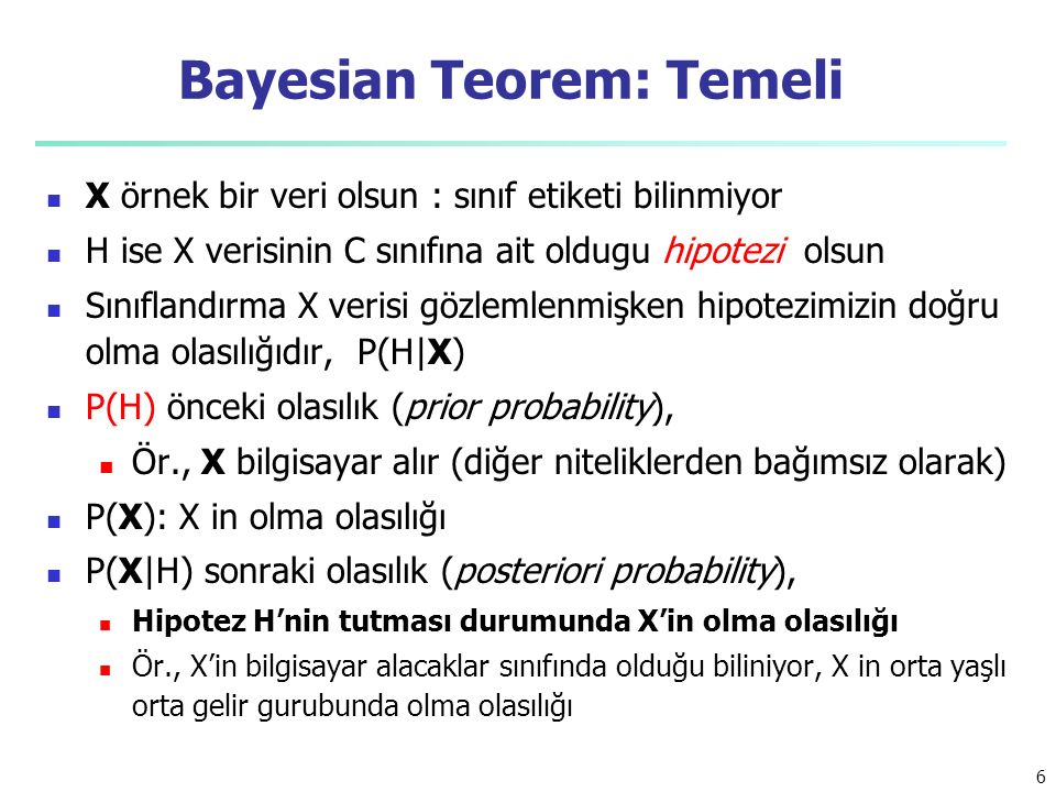 Bayesian Teorem: Temeli X örnek bir veri olsun : sınıf etiketi bilinmiyor H ise X verisinin C sınıfına ait oldugu hipotezi olsun Sınıflandırma X verisi gözlemlenmişken hipotezimizin doğru olma olasılığıdır, P(H|X) P(H) önceki olasılık (prior probability), Ör., X bilgisayar alır (diğer niteliklerden bağımsız olarak) P(X): X in olma olasılığı P(X|H) sonraki olasılık (posteriori probability), Hipotez H'nin tutması durumunda X'in olma olasılığı Ör., X'in bilgisayar alacaklar sınıfında olduğu biliniyor, X in orta yaşlı orta gelir gurubunda olma olasılığı 6