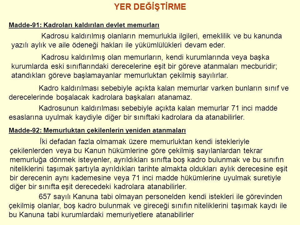 YER DEĞİŞTİRME Madde-91: Kadroları kaldırılan devlet memurları Kadrosu kaldırılmış olanların memurlukla ilgileri, emeklilik ve bu kanunda yazılı aylık ve aile ödeneği hakları ile yükümlülükleri devam eder.