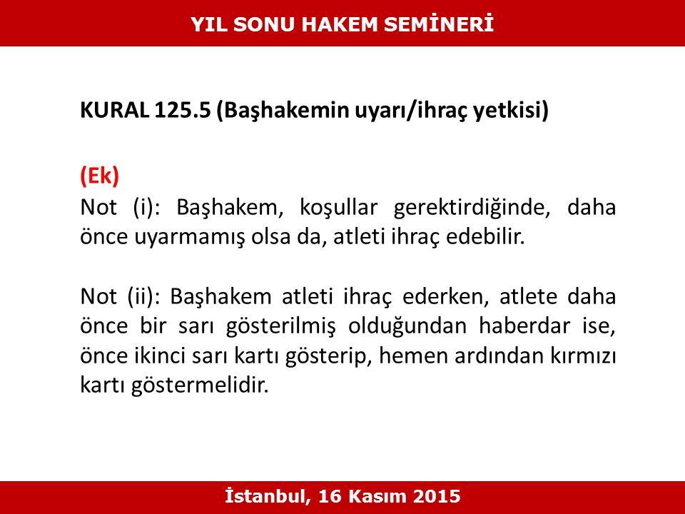 KURAL 125.5 (Başhakemin uyarı/ihraç yetkisi) (Ek) Not (i): Başhakem, koşullar gerektirdiğinde, daha önce uyarmamış olsa da, atleti ihraç edebilir.