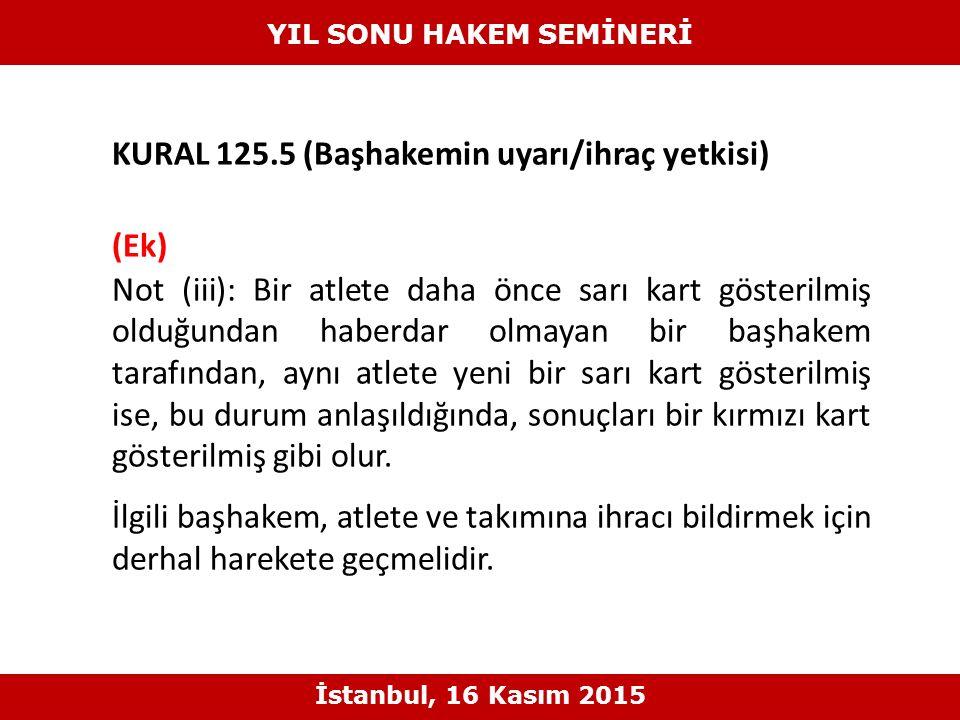 KURAL 125.5 (Başhakemin uyarı/ihraç yetkisi) (Ek) Not (iii): Bir atlete daha önce sarı kart gösterilmiş olduğundan haberdar olmayan bir başhakem taraf