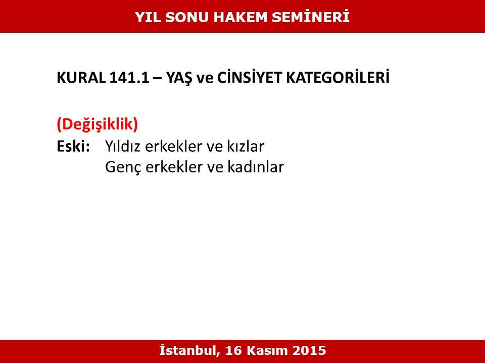 KURAL 141.1 – YAŞ ve CİNSİYET KATEGORİLERİ (Değişiklik) Eski: Yıldız erkekler ve kızlar Genç erkekler ve kadınlar YIL SONU HAKEM SEMİNERİ İstanbul, 16