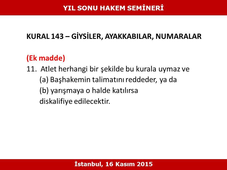 KURAL 143 – GİYSİLER, AYAKKABILAR, NUMARALAR (Ek madde) 11. Atlet herhangi bir şekilde bu kurala uymaz ve (a) Başhakemin talimatını reddeder, ya da (b