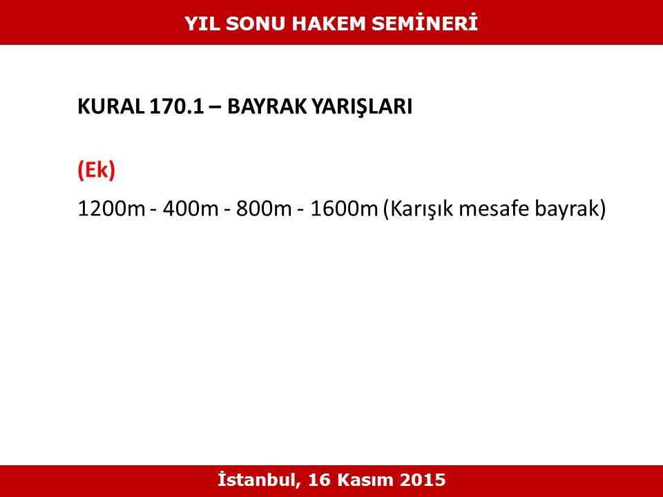KURAL 170.1 – BAYRAK YARIŞLARI (Ek) 1200m - 400m - 800m - 1600m (Karışık mesafe bayrak) YIL SONU HAKEM SEMİNERİ İstanbul, 16 Kasım 2015