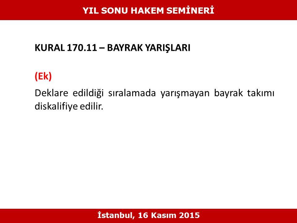 KURAL 170.11 – BAYRAK YARIŞLARI (Ek) Deklare edildiği sıralamada yarışmayan bayrak takımı diskalifiye edilir. YIL SONU HAKEM SEMİNERİ İstanbul, 16 Kas