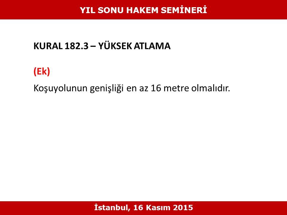 KURAL 182.3 – YÜKSEK ATLAMA (Ek) Koşuyolunun genişliği en az 16 metre olmalıdır. YIL SONU HAKEM SEMİNERİ İstanbul, 16 Kasım 2015