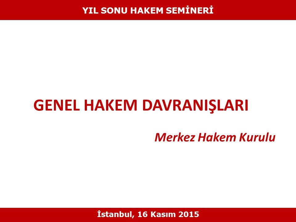 GENEL HAKEM DAVRANIŞLARI Merkez Hakem Kurulu YIL SONU HAKEM SEMİNERİ İstanbul, 16 Kasım 2015