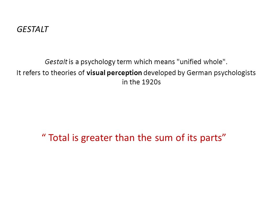 "GESTALT "" Total is greater than the sum of its parts"" Gestalt is a psychology term which means"