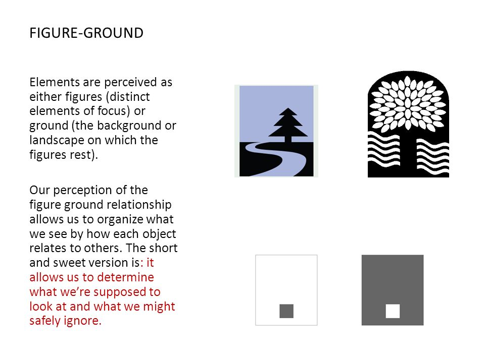 FIGURE-GROUND Elements are perceived as either figures (distinct elements of focus) or ground (the background or landscape on which the figures rest).