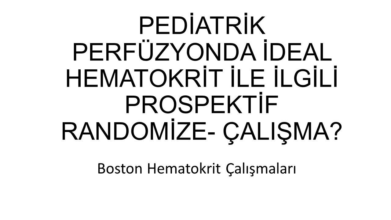 PEDİATRİK PERFÜZYONDA İDEAL HEMATOKRİT İLE İLGİLİ PROSPEKTİF RANDOMİZE- ÇALIŞMA? Boston Hematokrit Çalışmaları