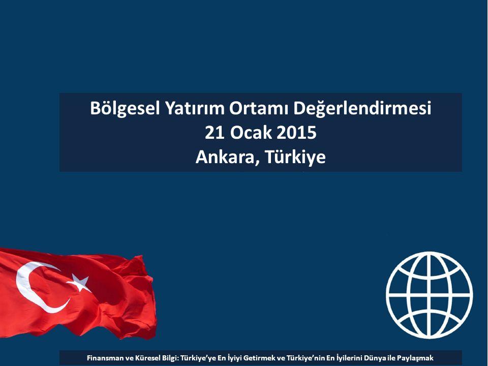 Bölgesel Yatırım Ortamı Değerlendirmesi 21 Ocak 2015 Ankara, Türkiye Finansman ve Küresel Bilgi: Türkiye'ye En İyiyi Getirmek ve Türkiye'nin En İyilerini Dünya ile Paylaşmak