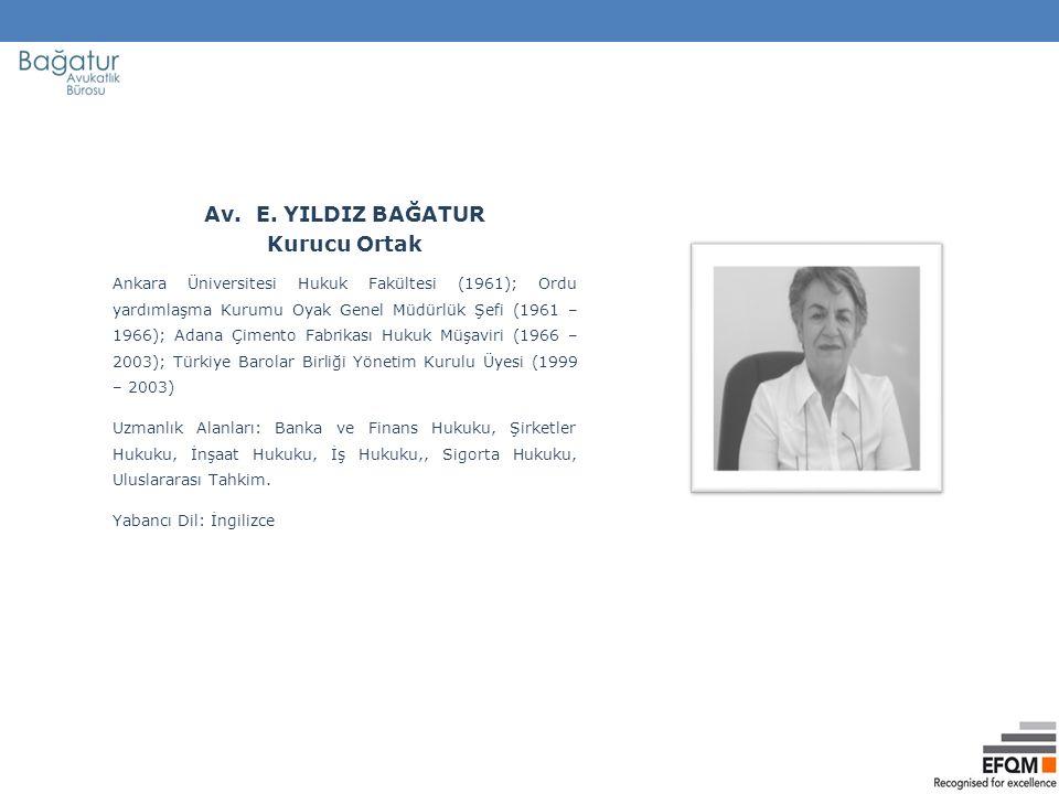 Av. E. YILDIZ BAĞATUR Kurucu Ortak Ankara Üniversitesi Hukuk Fakültesi (1961); Ordu yardımlaşma Kurumu Oyak Genel Müdürlük Şefi (1961 – 1966); Adana Ç