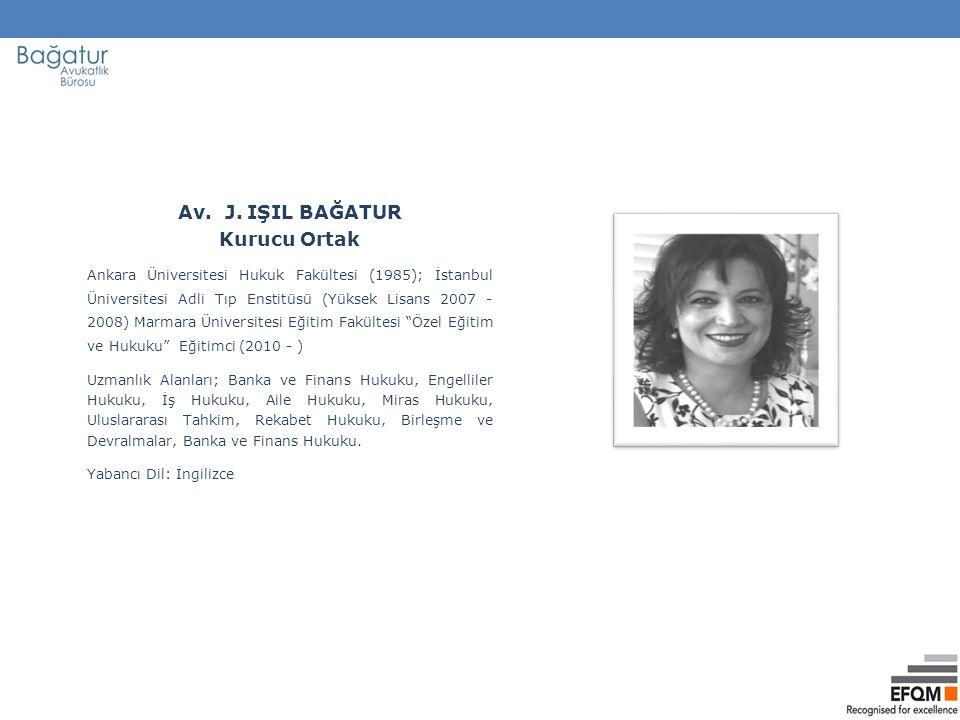 Av. J. IŞIL BAĞATUR Kurucu Ortak Ankara Üniversitesi Hukuk Fakültesi (1985); İstanbul Üniversitesi Adli Tıp Enstitüsü (Yüksek Lisans 2007 - 2008) Marm